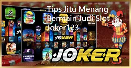 Tips Jitu Menang Bermain Judi Slot Joker123